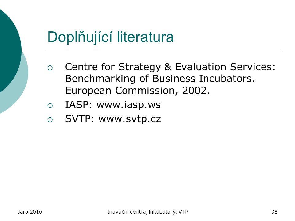 Jaro 2010Inovační centra, inkubátory, VTP38 Doplňující literatura  Centre for Strategy & Evaluation Services: Benchmarking of Business Incubators. Eu