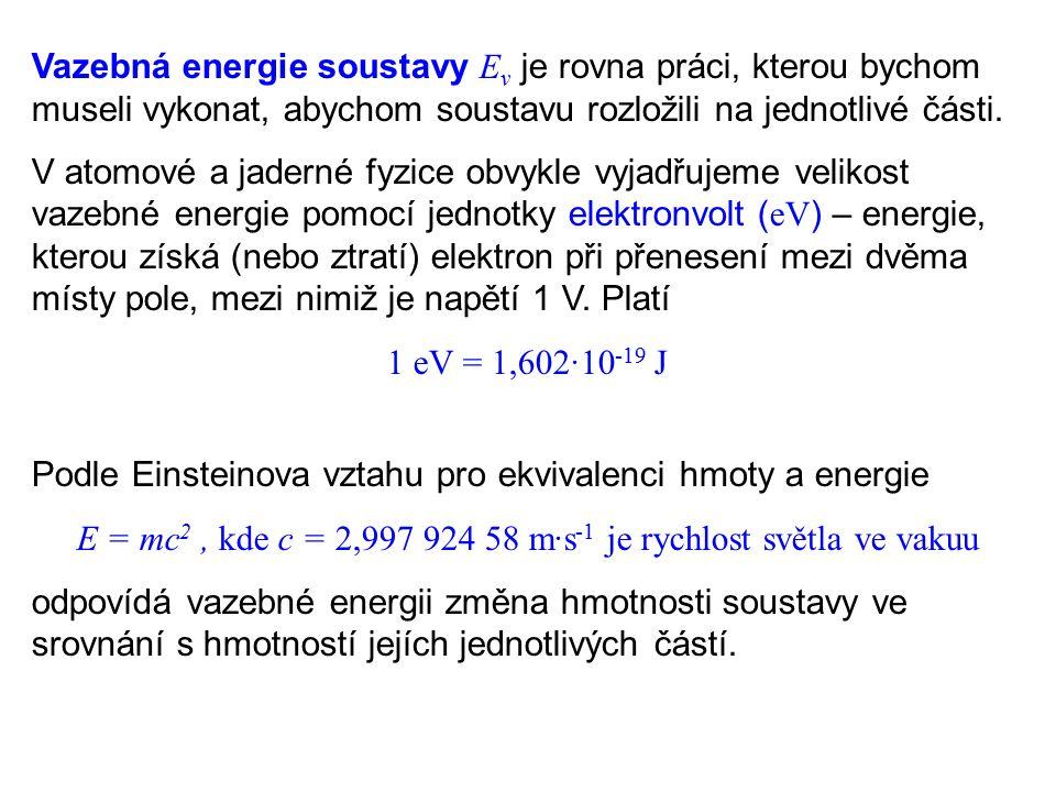 S ohledem na znaménko vazebné energie nastávají tyto dva případy: 1.Vazebná energie soustavy je kladná soustava je stabilní k rozložení soustavy musíme vykonat kladnou práci (dodat energii) po rozložení bude součet klidových hmotností jednotlivých částí větší než původní klidová hmotnost soustavy při vzniku soustavy se energie uvolňuje a hmotnost klesá 2.Vazebná energie soustavy je záporná soustava je nestabilní při rozpadu soustavy se uvolňuje energie součet klidových hmotností jednotlivých částí je menší než původní klidová hmotnost soustavy pro vzniku soustavy musíme vykonat kladnou práci (dodat energii)