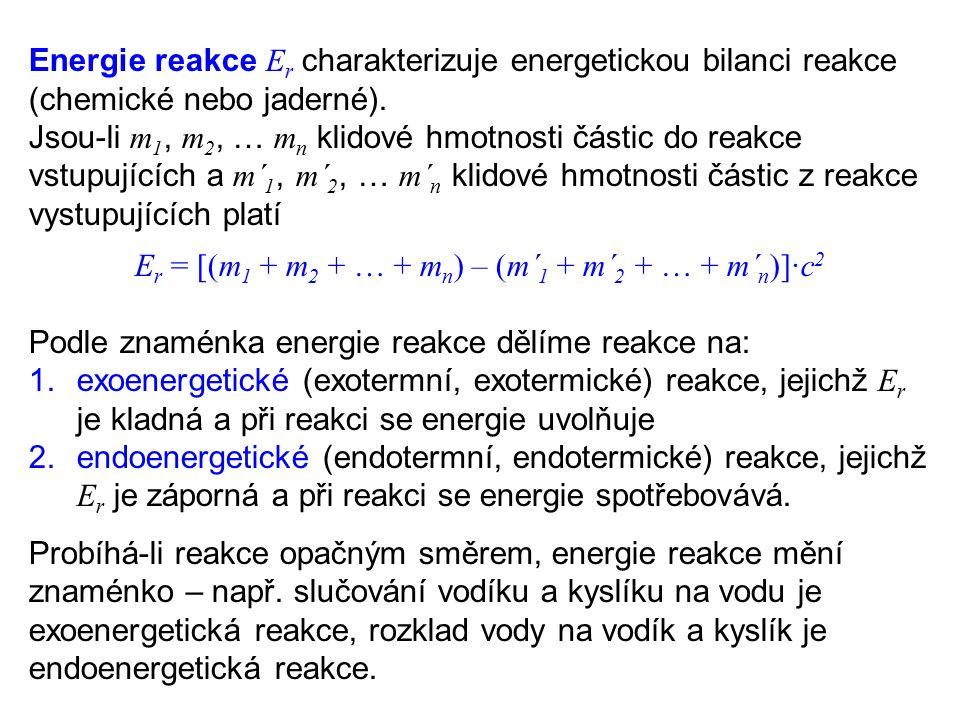 Energie reakce E r charakterizuje energetickou bilanci reakce (chemické nebo jaderné). Jsou-li m 1, m 2, … m n klidové hmotnosti částic do reakce vstu