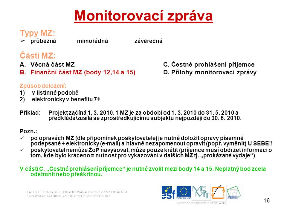 16 Monitorovací zpráva Typy MZ:  průběžnámimořádnázávěrečná Části MZ: A.Věcná část MZC. Čestné prohlášení příjemce B.Finanční část MZ (body 12,14 a 1