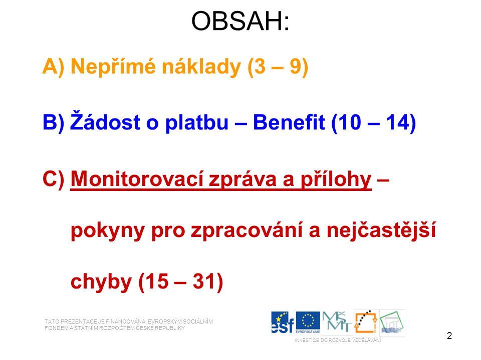 2 OBSAH: A)Nepřímé náklady (3 – 9) B)Žádost o platbu – Benefit (10 – 14) C)Monitorovací zpráva a přílohy – pokyny pro zpracování a nejčastější chyby (15 – 31) TATO PREZENTACE JE FINANCOVÁNA EVROPSKÝM SOCIÁLNÍM FONDEM A STÁTNÍM ROZPOČTEM ČESKÉ REPUBLIKY INVESTICE DO ROZVOJE VZDĚLÁVÁNÍ