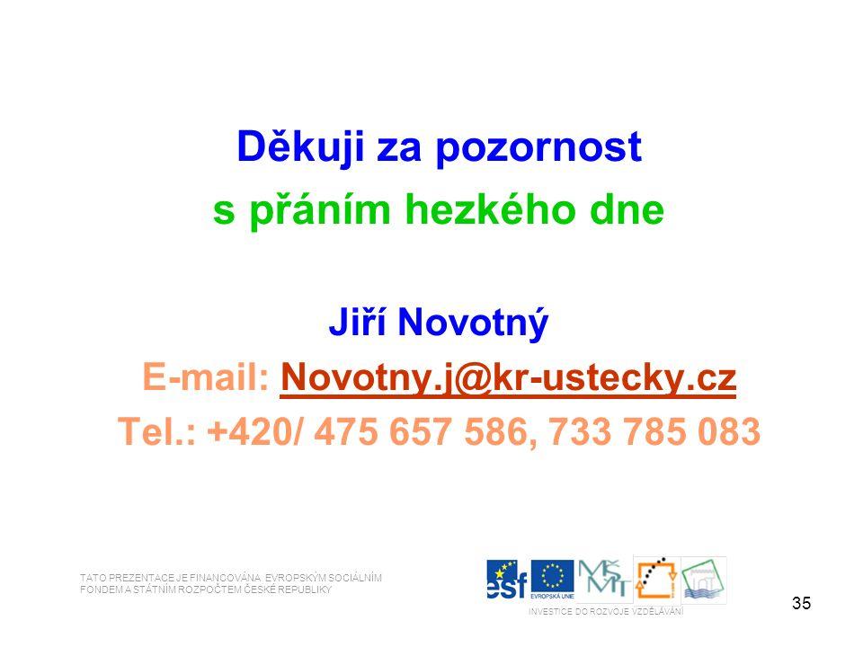 35 Děkuji za pozornost s přáním hezkého dne Jiří Novotný E-mail: Novotny.j@kr-ustecky.czNovotny.j@kr-ustecky.cz Tel.: +420/ 475 657 586, 733 785 083 TATO PREZENTACE JE FINANCOVÁNA EVROPSKÝM SOCIÁLNÍM FONDEM A STÁTNÍM ROZPOČTEM ČESKÉ REPUBLIKY INVESTICE DO ROZVOJE VZDĚLÁVÁNÍ