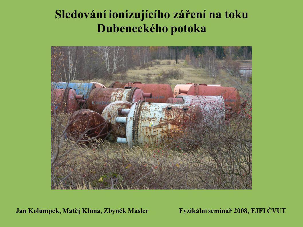 Sledování ionizujícího záření na toku Dubeneckého potoka Jan Kolumpek, Matěj Klíma, Zbyněk Másler Fyzikální seminář 2008, FJFI ČVUT