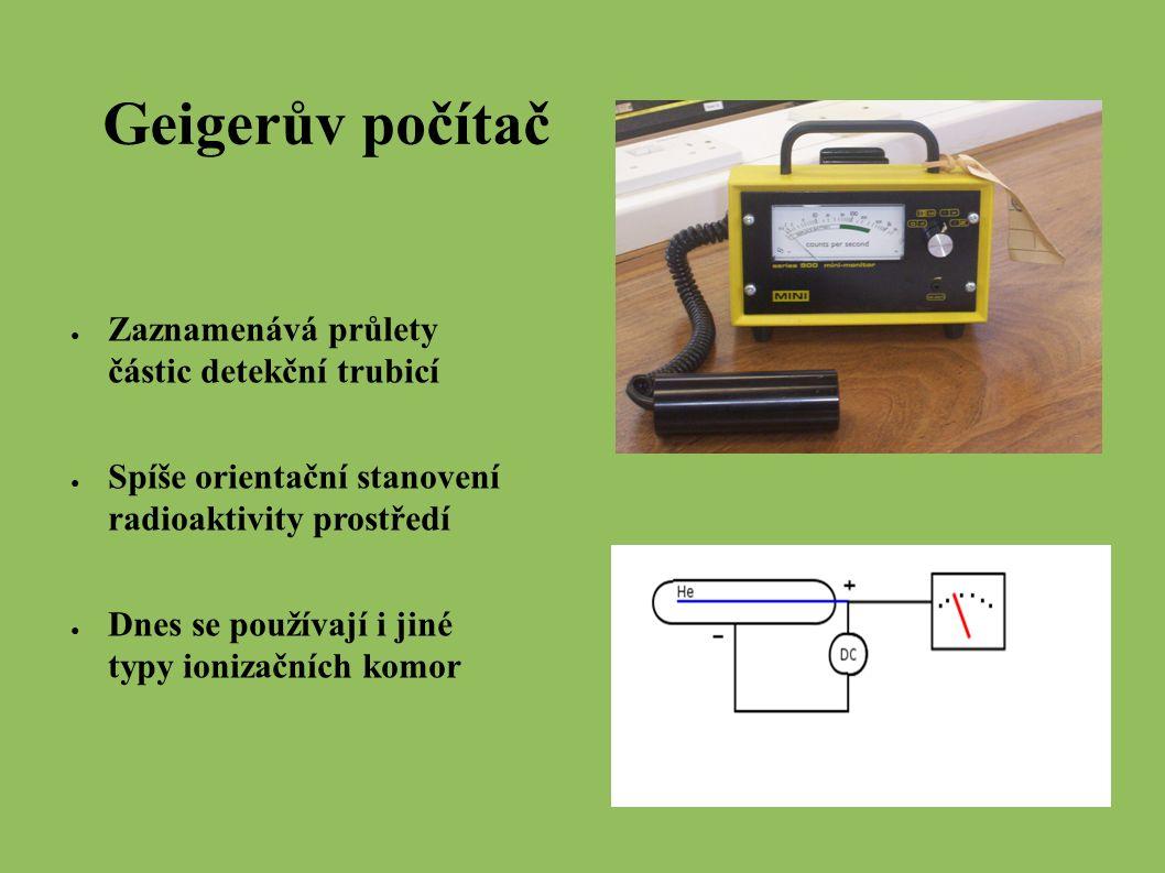 Geigerův počítač ● Zaznamenává průlety částic detekční trubicí ● Spíše orientační stanovení radioaktivity prostředí ● Dnes se používají i jiné typy ionizačních komor