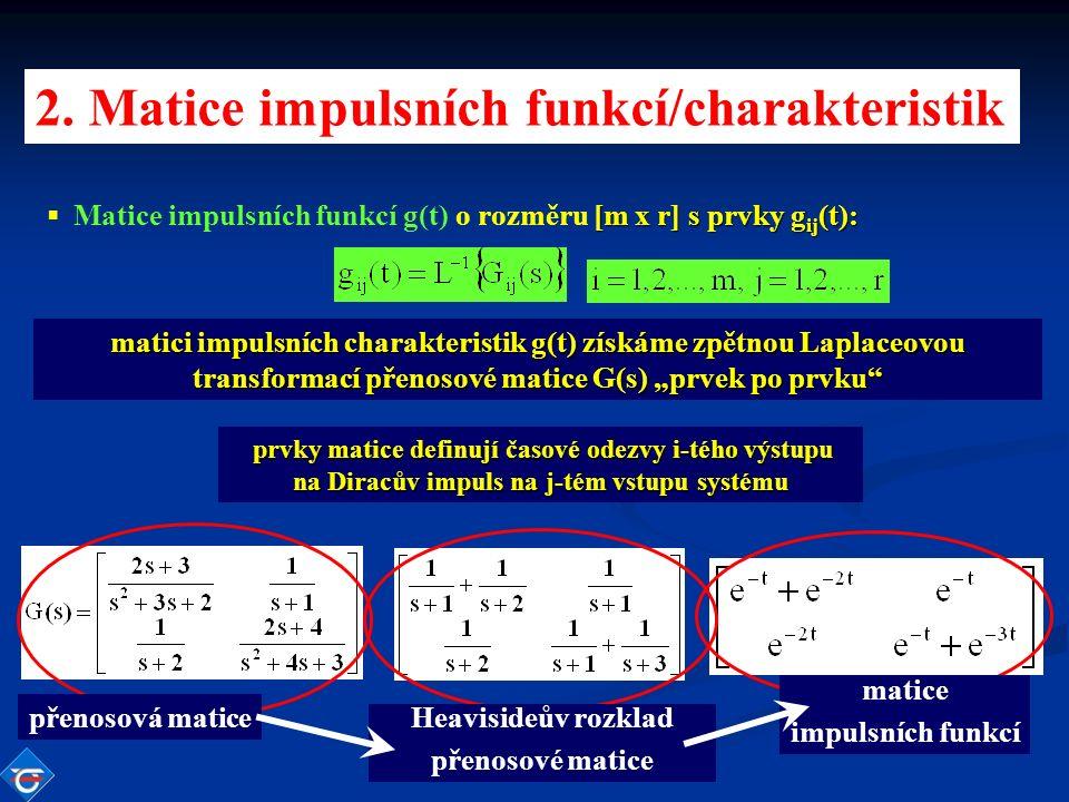 """matici impulsních charakteristik g(t) získáme zpětnou Laplaceovou transformací přenosové matice G(s) """"prvek po prvku prvky matice definují časové odezvy i-tého výstupu na Diracův impuls na j-tém vstupu systému [m x r] s prvky g ij (t): ▪ Matice impulsních funkcí g(t) o rozměru [m x r] s prvky g ij (t): 2."""