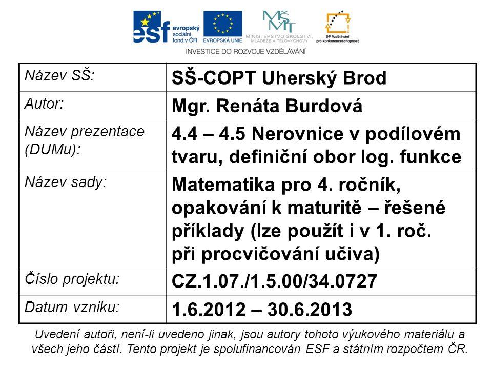 Název SŠ: SŠ-COPT Uherský Brod Autor: Mgr. Renáta Burdová Název prezentace (DUMu): 4.4 – 4.5 Nerovnice v podílovém tvaru, definiční obor log. funkce N