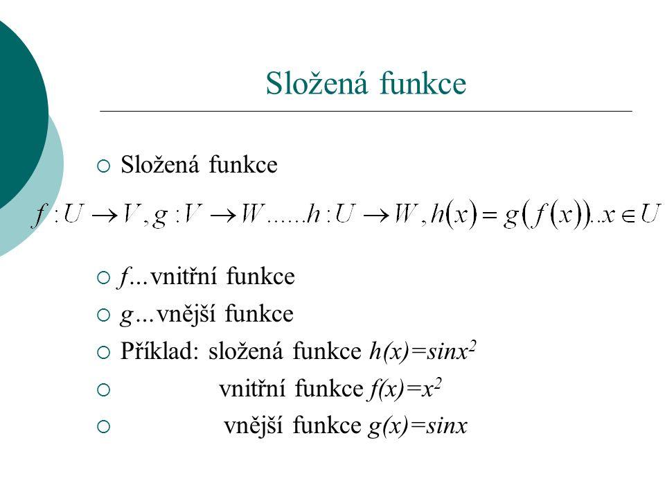 Složená funkce  Složená funkce  f…vnitřní funkce  g…vnější funkce  Příklad: složená funkce h(x)=sinx 2  vnitřní funkce f(x)=x 2  vnější funkce g(x)=sinx