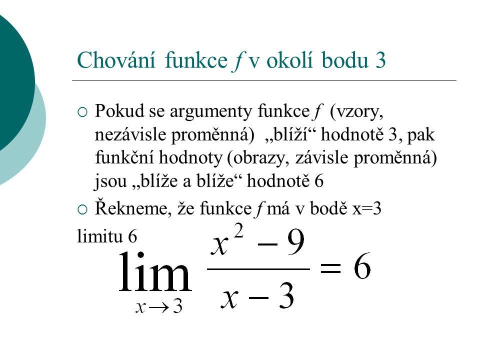 """Chování funkce f v okolí bodu 3  Pokud se argumenty funkce f (vzory, nezávisle proměnná) """"blíží hodnotě 3, pak funkční hodnoty (obrazy, závisle proměnná) jsou """"blíže a blíže hodnotě 6  Řekneme, že funkce f má v bodě x=3 limitu 6"""