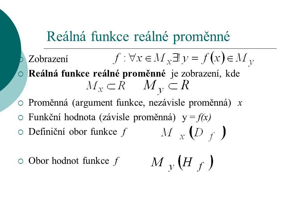 Reálná funkce reálné proměnné  Zobrazení  Reálná funkce reálné proměnné je zobrazení, kde  Proměnná (argument funkce, nezávisle proměnná) x  Funkční hodnota (závisle proměnná) y = f(x)  Definiční obor funkce f  Obor hodnot funkce f