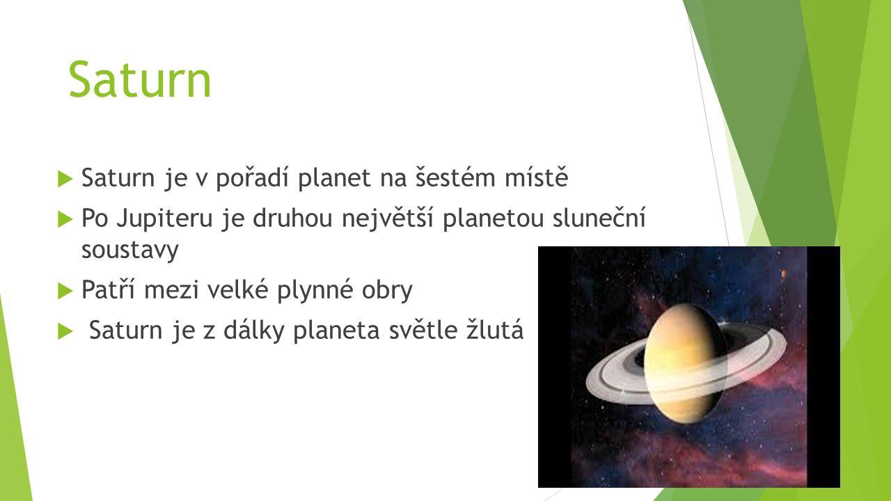 Saturn  Saturn je v pořadí planet na šestém místě  Po Jupiteru je druhou největší planetou sluneční soustavy  Patří mezi velké plynné obry  Saturn je z dálky planeta světle žlutá