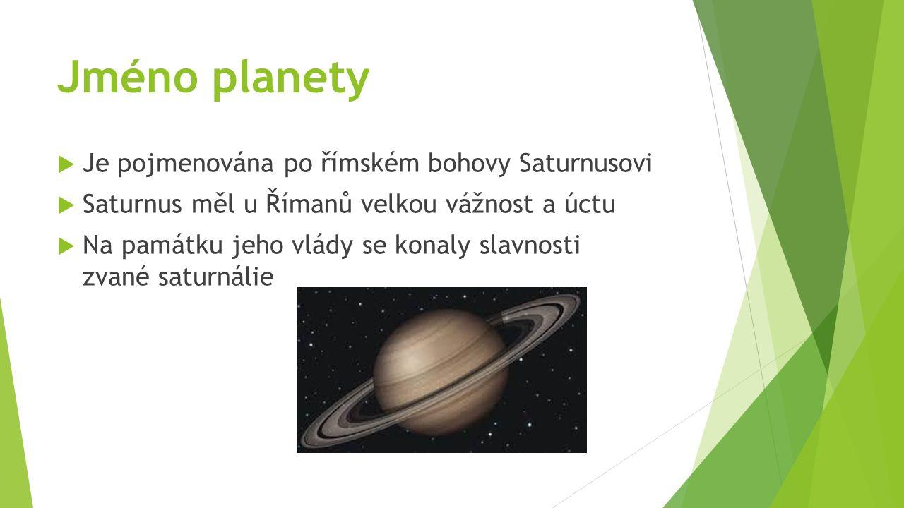 Jméno planety  Je pojmenována po římském bohovy Saturnusovi  Saturnus měl u Římanů velkou vážnost a úctu  Na památku jeho vlády se konaly slavnosti zvané saturnálie