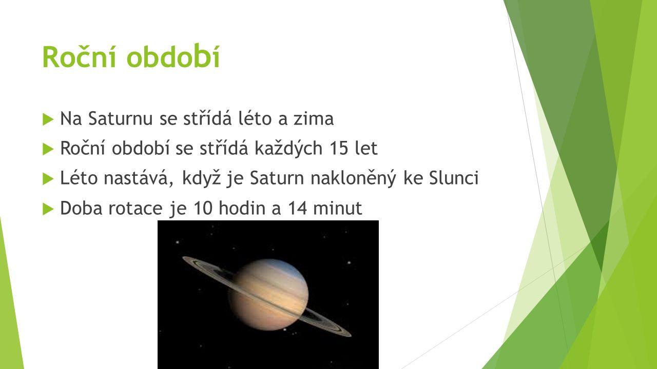Roční obdo b í  Na Saturnu se střídá léto a zima  Roční období se střídá každých 15 let  Léto nastává, když je Saturn nakloněný ke Slunci  Doba rotace je 10 hodin a 14 minut