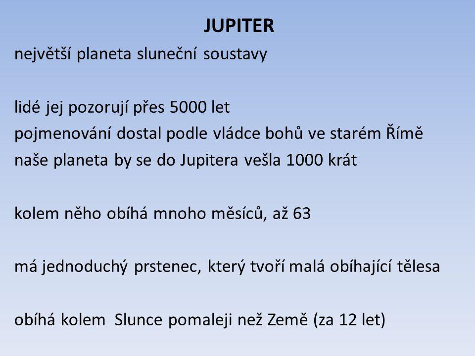 JUPITER největší planeta sluneční soustavy lidé jej pozorují přes 5000 let pojmenování dostal podle vládce bohů ve starém Římě naše planeta by se do Jupitera vešla 1000 krát kolem něho obíhá mnoho měsíců, až 63 má jednoduchý prstenec, který tvoří malá obíhající tělesa obíhá kolem Slunce pomaleji než Země (za 12 let)