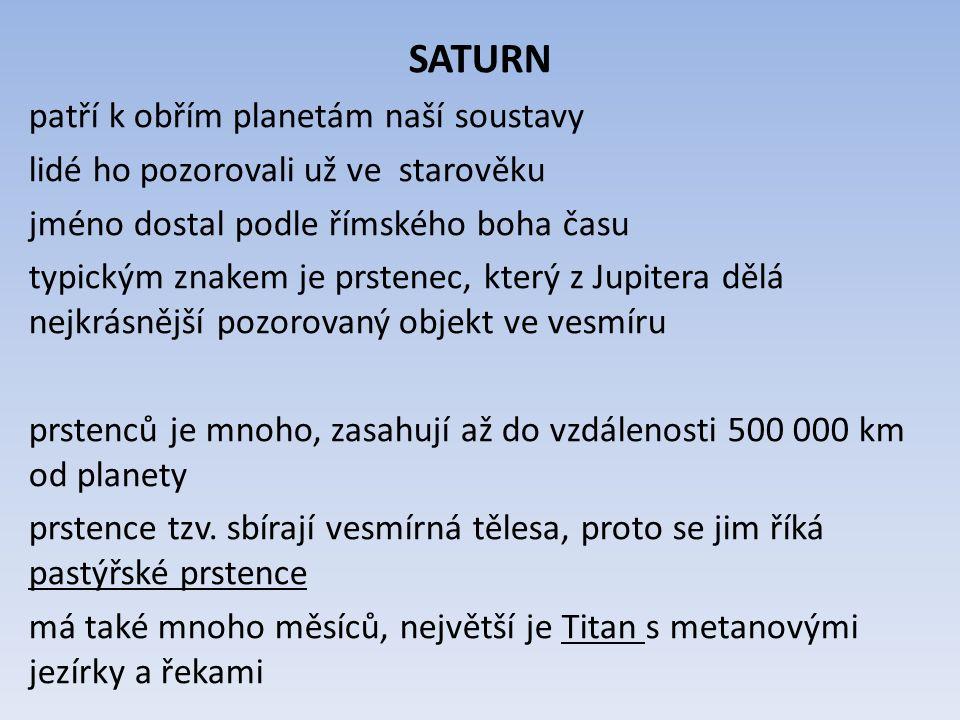 SATURN patří k obřím planetám naší soustavy lidé ho pozorovali už ve starověku jméno dostal podle římského boha času typickým znakem je prstenec, kter