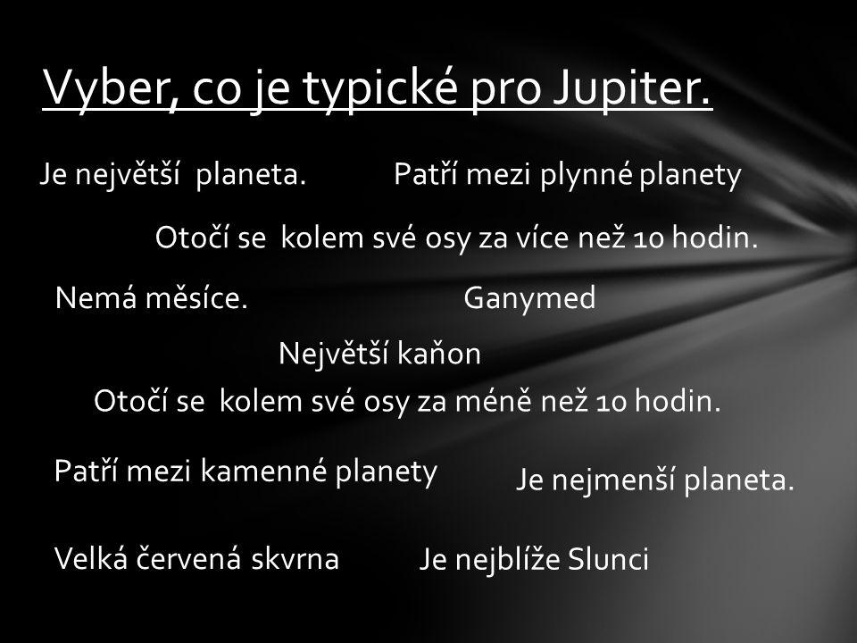 Vyber, co je typické pro Jupiter. Je největší planeta. Je nejmenší planeta. Otočí se kolem své osy za méně než 10 hodin. Otočí se kolem své osy za víc