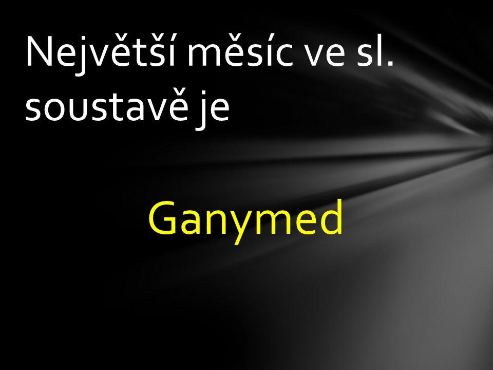 Největší měsíc ve sl. soustavě je Ganymed