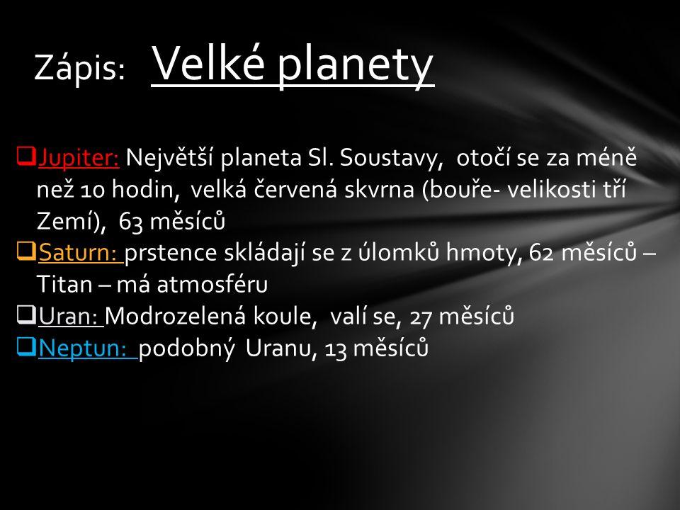 Zápis: Velké planety  Jupiter: Největší planeta Sl. Soustavy, otočí se za méně než 10 hodin, velká červená skvrna (bouře- velikosti tří Zemí), 63 měs