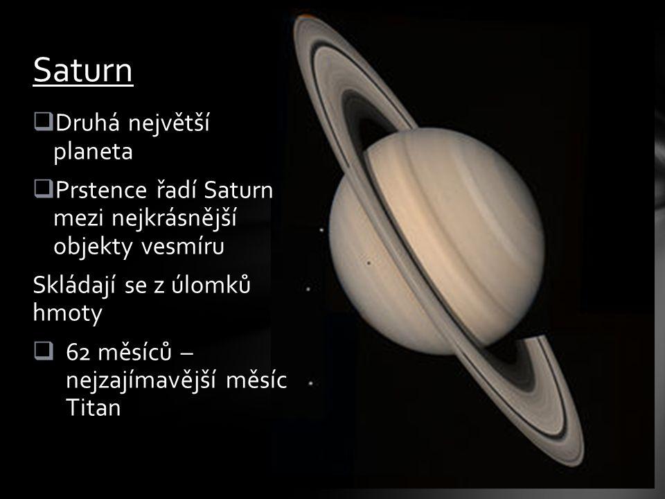  Druhá největší planeta  Prstence řadí Saturn mezi nejkrásnější objekty vesmíru Skládají se z úlomků hmoty  62 měsíců – nejzajímavější měsíc Titan