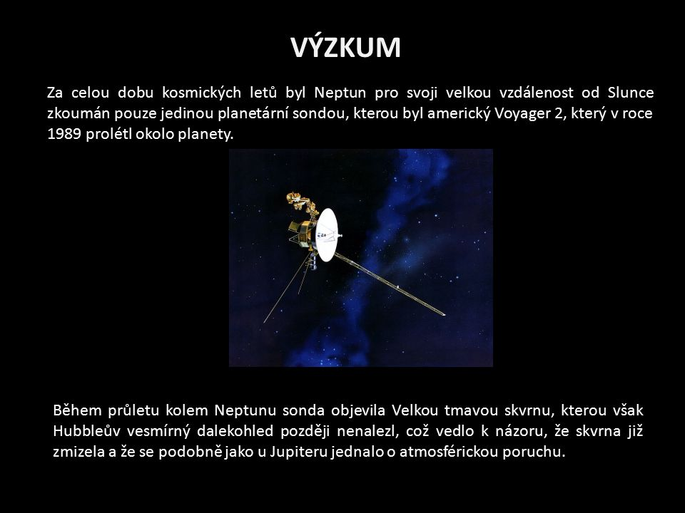 VÝZKUM Za celou dobu kosmických letů byl Neptun pro svoji velkou vzdálenost od Slunce zkoumán pouze jedinou planetární sondou, kterou byl americký Voyager 2, který v roce 1989 prolétl okolo planety.
