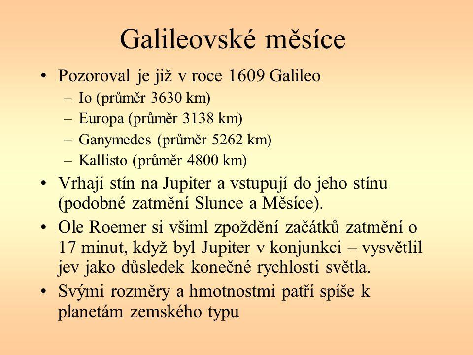 Galileovské měsíce Pozoroval je již v roce 1609 Galileo –Io (průměr 3630 km) –Europa (průměr 3138 km) –Ganymedes (průměr 5262 km) –Kallisto (průměr 4800 km) Vrhají stín na Jupiter a vstupují do jeho stínu (podobné zatmění Slunce a Měsíce).