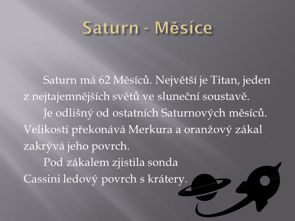 Saturn má 62 Měsíců. Největší je Titan, jeden z nejtajemnějších světů ve sluneční soustavě. Je odlišný od ostatních Saturnových měsíců. Velikostí přek
