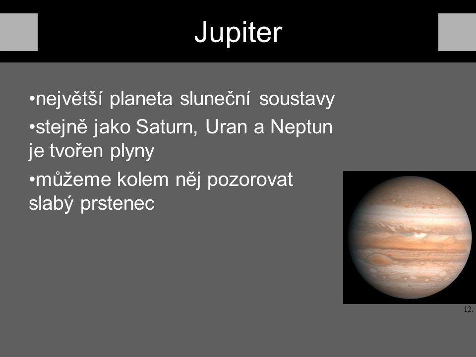 Jupiter největší planeta sluneční soustavy stejně jako Saturn, Uran a Neptun je tvořen plyny můžeme kolem něj pozorovat slabý prstenec 12.