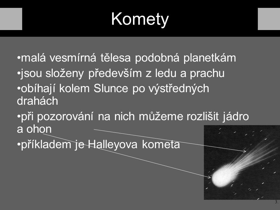 Komety malá vesmírná tělesa podobná planetkám jsou složeny především z ledu a prachu obíhají kolem Slunce po výstředných drahách při pozorování na nich můžeme rozlišit jádro a ohon příkladem je Halleyova kometa 3.