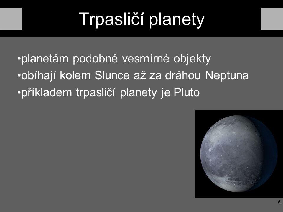 Trpasličí planety planetám podobné vesmírné objekty obíhají kolem Slunce až za dráhou Neptuna příkladem trpasličí planety je Pluto 6.