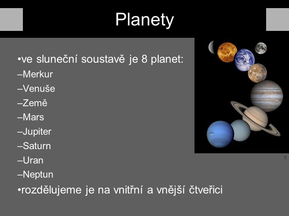 Planety ve sluneční soustavě je 8 planet: –Merkur –Venuše –Země –Mars –Jupiter –Saturn –Uran –Neptun rozdělujeme je na vnitřní a vnější čtveřici 7.