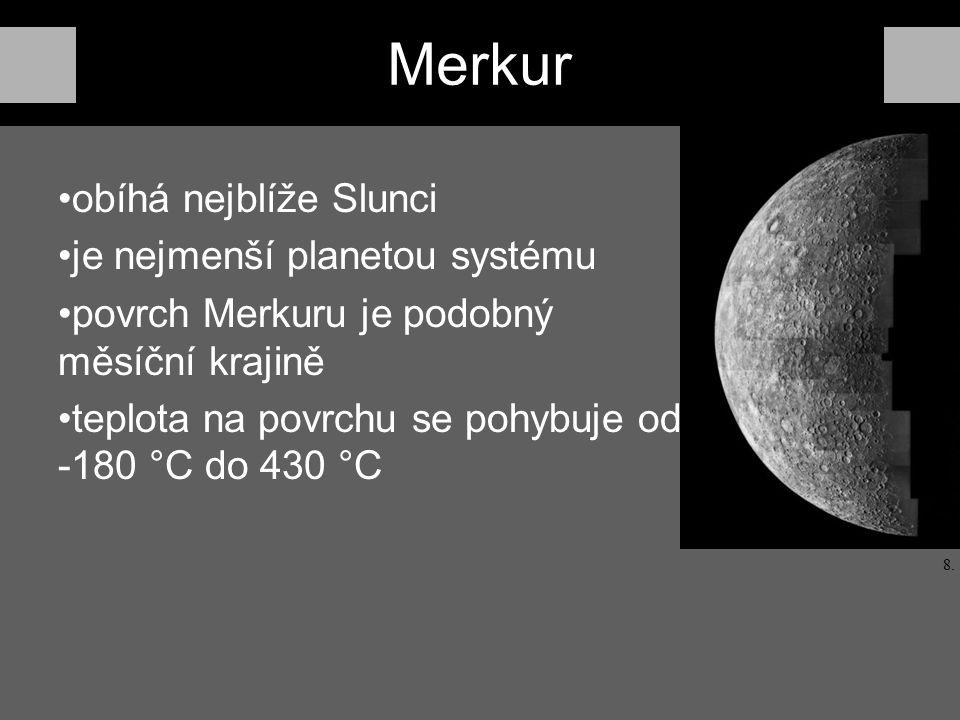 Merkur obíhá nejblíže Slunci je nejmenší planetou systému povrch Merkuru je podobný měsíční krajině teplota na povrchu se pohybuje od -180 °C do 430 °C 8.