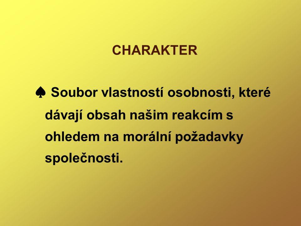 CHARAKTER ♠ Soubor vlastností osobnosti, které dávají obsah našim reakcím s ohledem na morální požadavky společnosti.
