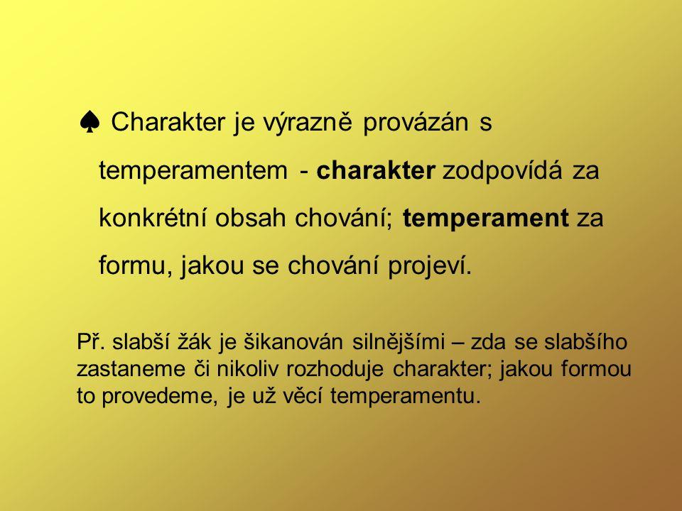 ♠ Charakter je výrazně provázán s temperamentem - charakter zodpovídá za konkrétní obsah chování; temperament za formu, jakou se chování projeví.
