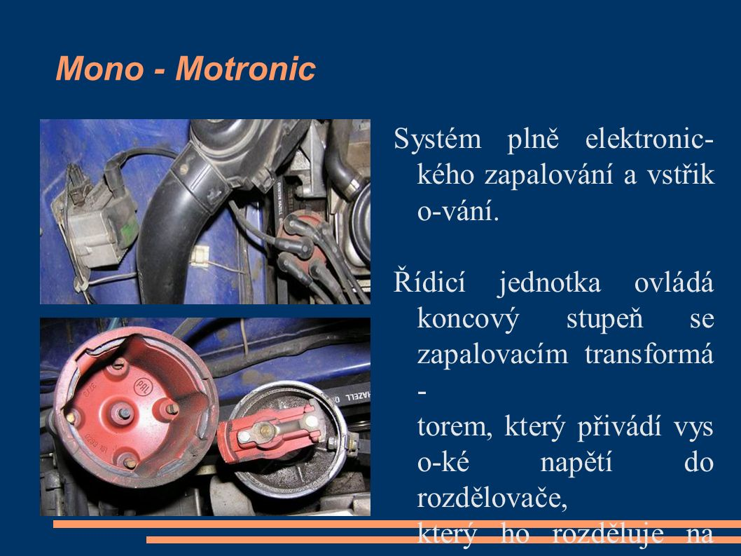 Mono - Motronic Systém plně elektronic- kého zapalování a vstřik o-vání. Řídicí jednotka ovládá koncový stupeň se zapalovacím transformá - torem, kter