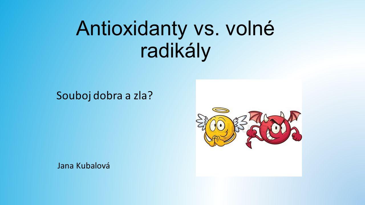 Antioxidanty vs. volné radikály Souboj dobra a zla? Jana Kubalová