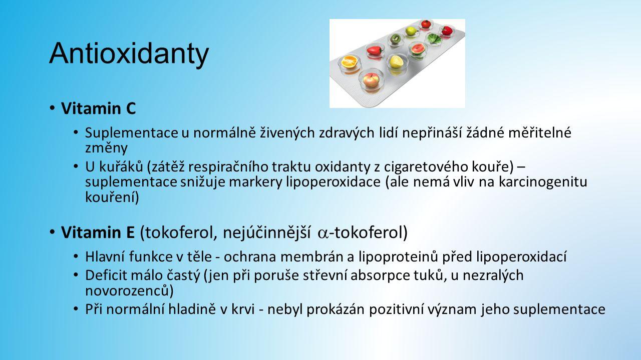 Antioxidanty Vitamin C Suplementace u normálně živených zdravých lidí nepřináší žádné měřitelné změny U kuřáků (zátěž respiračního traktu oxidanty z cigaretového kouře) – suplementace snižuje markery lipoperoxidace (ale nemá vliv na karcinogenitu kouření) Vitamin E (tokoferol, nejúčinnější  -tokoferol) Hlavní funkce v těle - ochrana membrán a lipoproteinů před lipoperoxidací Deficit málo častý (jen při poruše střevní absorpce tuků, u nezralých novorozenců) Při normální hladině v krvi - nebyl prokázán pozitivní význam jeho suplementace