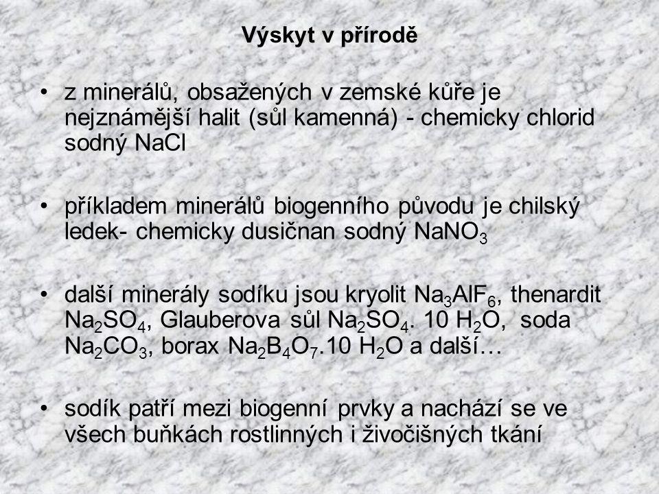 Výskyt v přírodě z minerálů, obsažených v zemské kůře je nejznámější halit (sůl kamenná) - chemicky chlorid sodný NaCl příkladem minerálů biogenního původu je chilský ledek- chemicky dusičnan sodný NaNO 3 další minerály sodíku jsou kryolit Na 3 AlF 6, thenardit Na 2 SO 4, Glauberova sůl Na 2 SO 4.