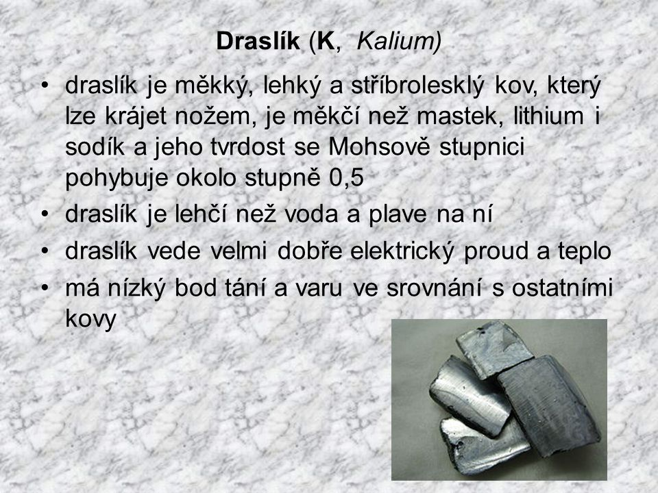 Draslík (K, Kalium) draslík je měkký, lehký a stříbrolesklý kov, který lze krájet nožem, je měkčí než mastek, lithium i sodík a jeho tvrdost se Mohsově stupnici pohybuje okolo stupně 0,5 draslík je lehčí než voda a plave na ní draslík vede velmi dobře elektrický proud a teplo má nízký bod tání a varu ve srovnání s ostatními kovy