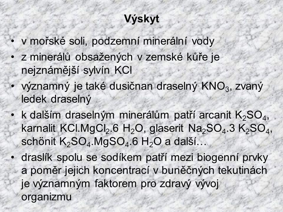 Výskyt v mořské soli, podzemní minerální vody z minerálů obsažených v zemské kůře je nejznámější sylvín KCl významný je také dusičnan draselný KNO 3, zvaný ledek draselný k dalším draselným minerálům patří arcanit K 2 SO 4, karnalit KCl.MgCl 2.6 H 2 O, glaserit Na 2 SO 4.3 K 2 SO 4, schönit K 2 SO 4.MgSO 4.6 H 2 O a další… draslík spolu se sodíkem patří mezi biogenní prvky a poměr jejich koncentrací v buněčných tekutinách je významným faktorem pro zdravý vývoj organizmu