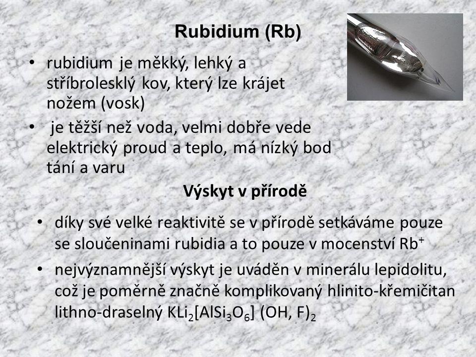 Rubidium (Rb) rubidium je měkký, lehký a stříbrolesklý kov, který lze krájet nožem (vosk) je těžší než voda, velmi dobře vede elektrický proud a teplo, má nízký bod tání a varu díky své velké reaktivitě se v přírodě setkáváme pouze se sloučeninami rubidia a to pouze v mocenství Rb + nejvýznamnější výskyt je uváděn v minerálu lepidolitu, což je poměrně značně komplikovaný hlinito-křemičitan lithno-draselný KLi 2 [AlSi 3 O 6 ] (OH, F) 2 Výskyt v přírodě