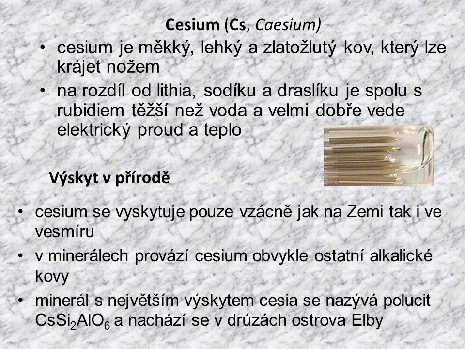 Cesium (Cs, Caesium) cesium je měkký, lehký a zlatožlutý kov, který lze krájet nožem na rozdíl od lithia, sodíku a draslíku je spolu s rubidiem těžší než voda a velmi dobře vede elektrický proud a teplo Výskyt v přírodě cesium se vyskytuje pouze vzácně jak na Zemi tak i ve vesmíru v minerálech provází cesium obvykle ostatní alkalické kovy minerál s největším výskytem cesia se nazývá polucit CsSi 2 AlO 6 a nachází se v drúzách ostrova Elby