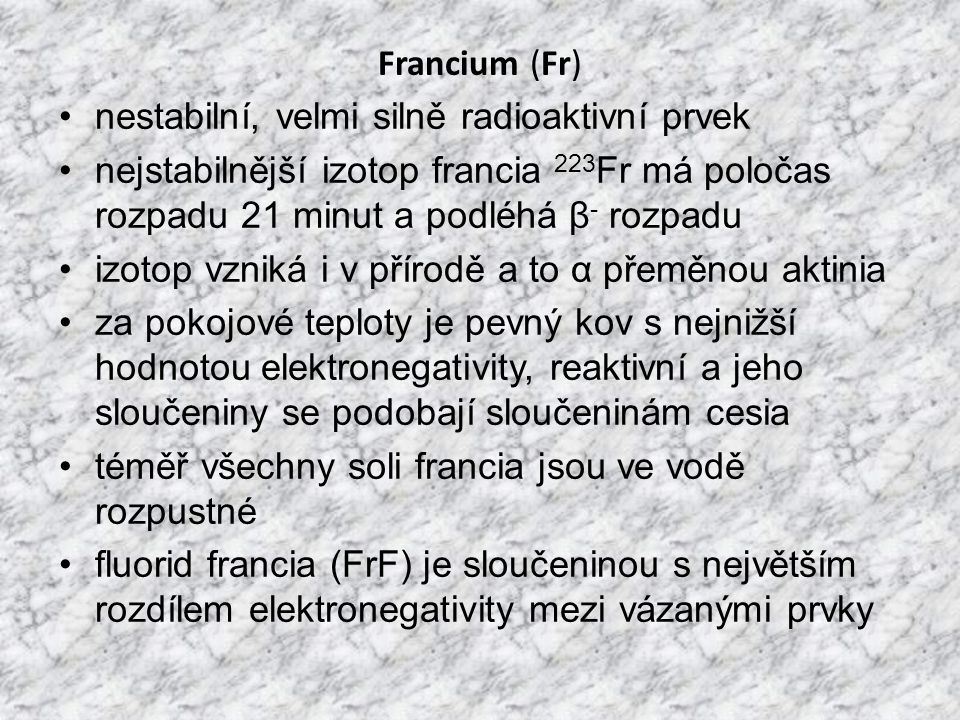 Francium (Fr) nestabilní, velmi silně radioaktivní prvek nejstabilnější izotop francia 223 Fr má poločas rozpadu 21 minut a podléhá β - rozpadu izotop vzniká i v přírodě a to α přeměnou aktinia za pokojové teploty je pevný kov s nejnižší hodnotou elektronegativity, reaktivní a jeho sloučeniny se podobají sloučeninám cesia téměř všechny soli francia jsou ve vodě rozpustné fluorid francia (FrF) je sloučeninou s největším rozdílem elektronegativity mezi vázanými prvky