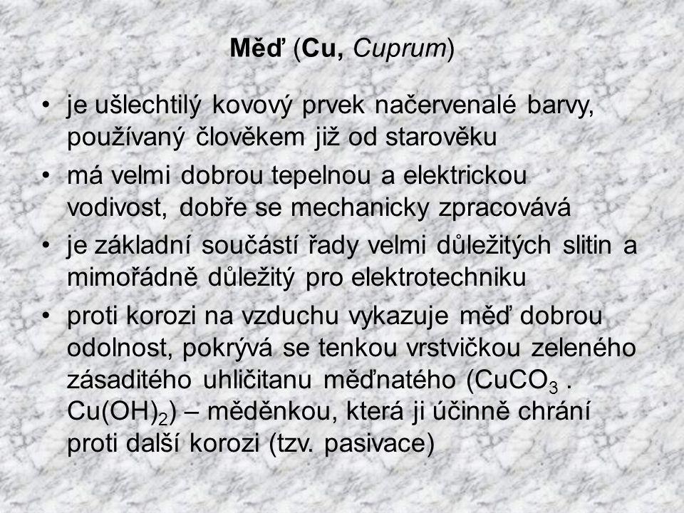 Měď (Cu, Cuprum) je ušlechtilý kovový prvek načervenalé barvy, používaný člověkem již od starověku má velmi dobrou tepelnou a elektrickou vodivost, dobře se mechanicky zpracovává je základní součástí řady velmi důležitých slitin a mimořádně důležitý pro elektrotechniku proti korozi na vzduchu vykazuje měď dobrou odolnost, pokrývá se tenkou vrstvičkou zeleného zásaditého uhličitanu měďnatého (CuCO 3.