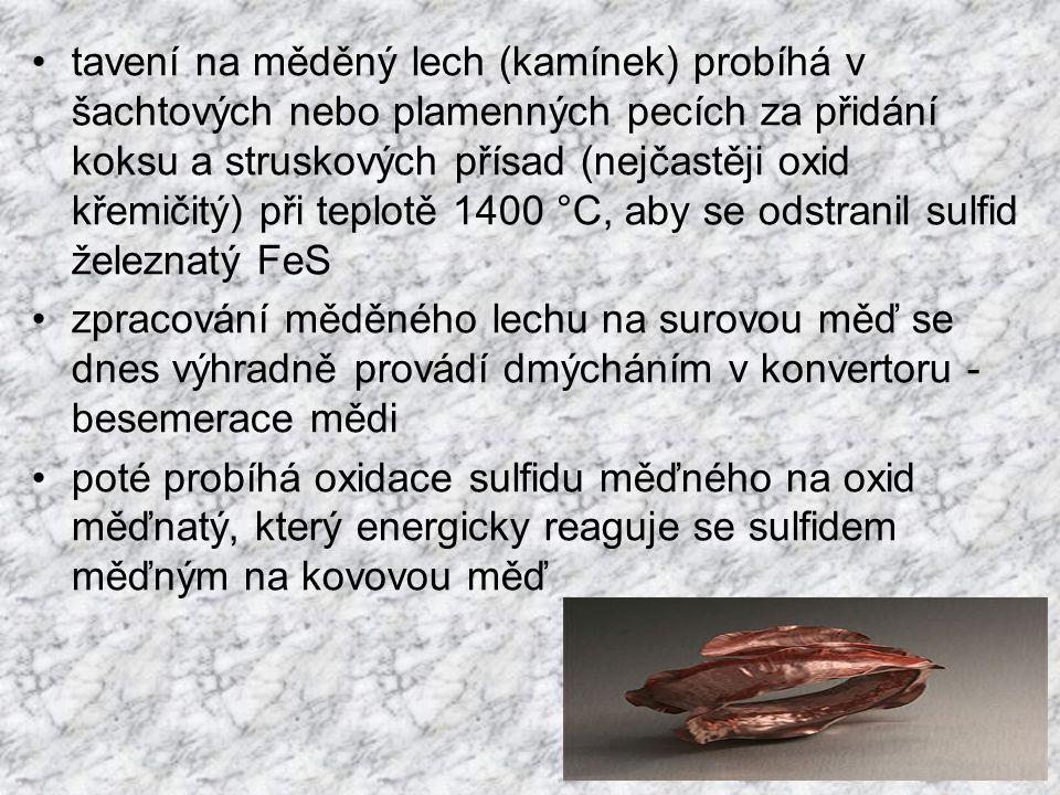tavení na měděný lech (kamínek) probíhá v šachtových nebo plamenných pecích za přidání koksu a struskových přísad (nejčastěji oxid křemičitý) při teplotě 1400 °C, aby se odstranil sulfid železnatý FeS zpracování měděného lechu na surovou měď se dnes výhradně provádí dmýcháním v konvertoru - besemerace mědi poté probíhá oxidace sulfidu měďného na oxid měďnatý, který energicky reaguje se sulfidem měďným na kovovou měď