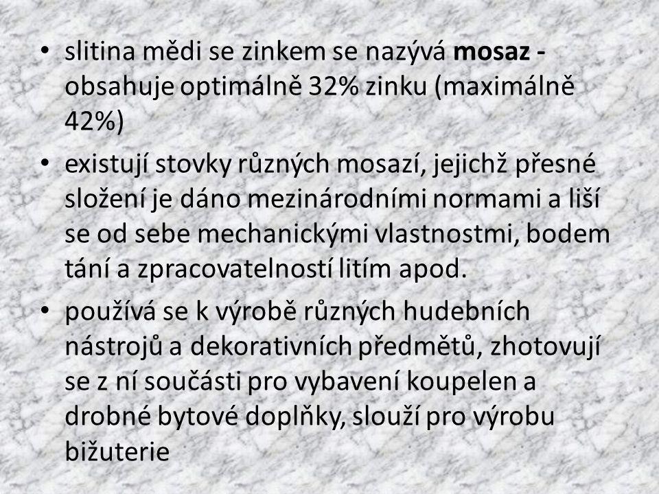slitina mědi se zinkem se nazývá mosaz - obsahuje optimálně 32% zinku (maximálně 42%) existují stovky různých mosazí, jejichž přesné složení je dáno mezinárodními normami a liší se od sebe mechanickými vlastnostmi, bodem tání a zpracovatelností litím apod.