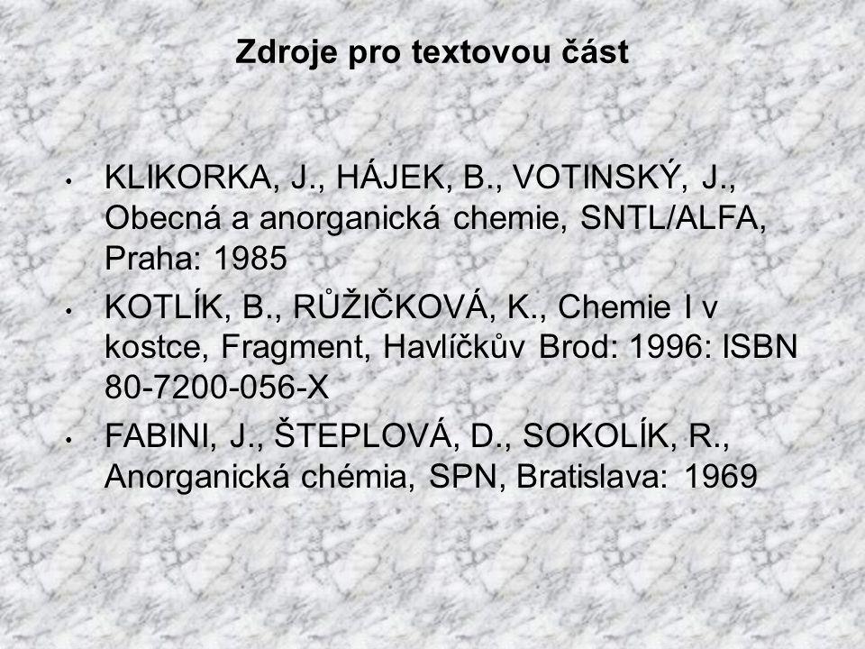 Zdroje pro textovou část KLIKORKA, J., HÁJEK, B., VOTINSKÝ, J., Obecná a anorganická chemie, SNTL/ALFA, Praha: 1985 KOTLÍK, B., RŮŽIČKOVÁ, K., Chemie I v kostce, Fragment, Havlíčkův Brod: 1996: ISBN 80-7200-056-X FABINI, J., ŠTEPLOVÁ, D., SOKOLÍK, R., Anorganická chémia, SPN, Bratislava: 1969