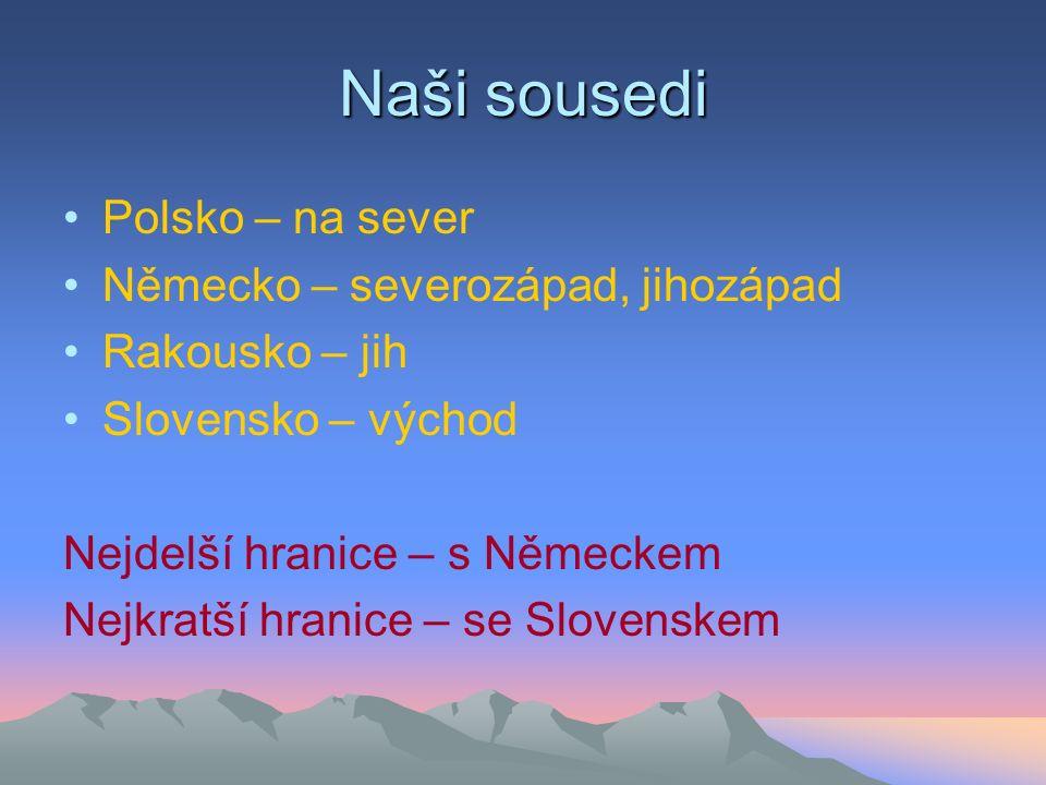 Naši sousedi Polsko – na sever Německo – severozápad, jihozápad Rakousko – jih Slovensko – východ Nejdelší hranice – s Německem Nejkratší hranice – se Slovenskem