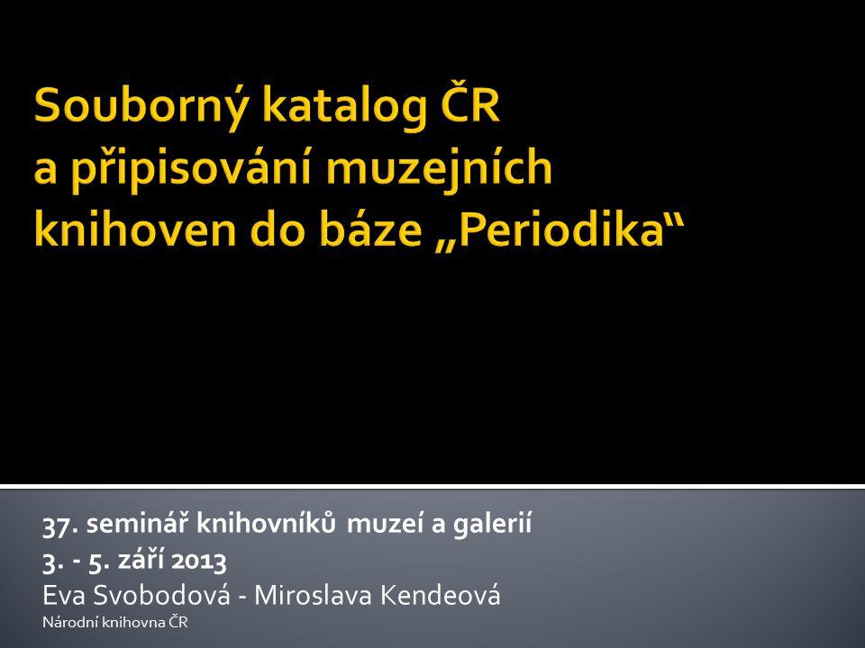 37. seminář knihovníků muzeí a galerií 3. - 5. září 2013 Eva Svobodová - Miroslava Kendeová Národní knihovna ČR
