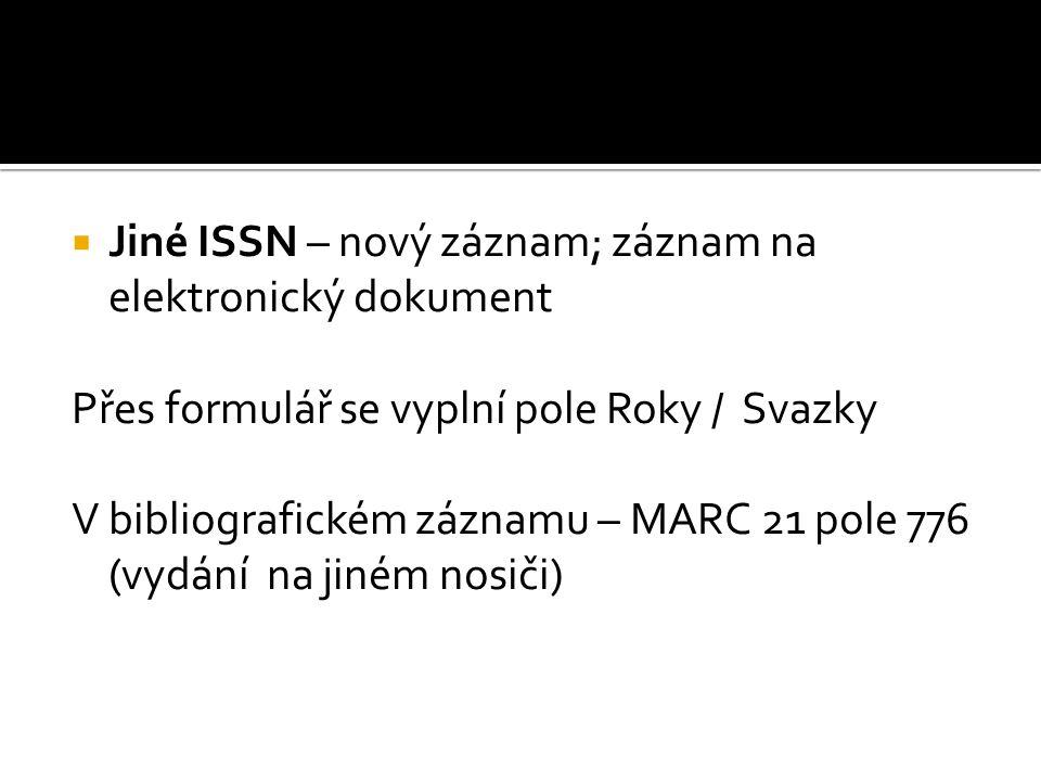  Jiné ISSN – nový záznam; záznam na elektronický dokument Přes formulář se vyplní pole Roky / Svazky V bibliografickém záznamu – MARC 21 pole 776 (vydání na jiném nosiči)