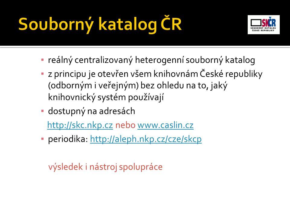 ▪ reálný centralizovaný heterogenní souborný katalog ▪ z principu je otevřen všem knihovnám České republiky (odborným i veřejným) bez ohledu na to, jaký knihovnický systém používají ▪ dostupný na adresách http://skc.nkp.cz nebo www.caslin.czhttp://skc.nkp.czwww.caslin.cz ▪ periodika: http://aleph.nkp.cz/cze/skcphttp://aleph.nkp.cz/cze/skcp výsledek i nástroj spolupráce
