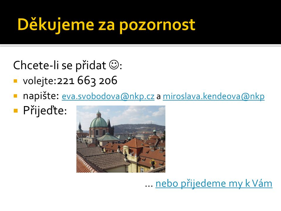 Chcete-li se přidat :  volejte :221 663 206  napište : eva.svobodova@nkp.cz a miroslava.kendeova@nkp eva.svobodova@nkp.czmiroslava.kendeova@nkp  Přijeďte: … nebo přijedeme my k Vámnebo přijedeme my k Vám